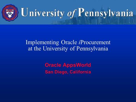 Implementing Oracle iProcurement at the University of Pennsylvania Oracle AppsWorld San Diego, California.