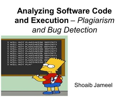 Analyzing Software Code and Execution – Plagiarism and Bug Detection Shoaib Jameel.