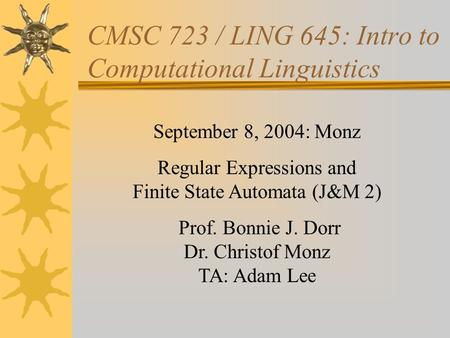 CMSC 723 / LING 645: Intro to Computational Linguistics September 8, 2004: Monz Regular Expressions and Finite State Automata (J&M 2) Prof. Bonnie J. Dorr.