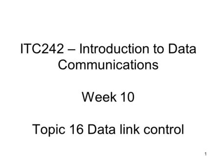 1 ITC242 – Introduction to Data Communications Week 10 Topic 16 Data link control.