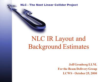NLC - The Next Linear Collider Project NLC IR Layout and Background Estimates Jeff Gronberg/LLNL For the Beam Delivery Group LCWS - October 25, 2000.