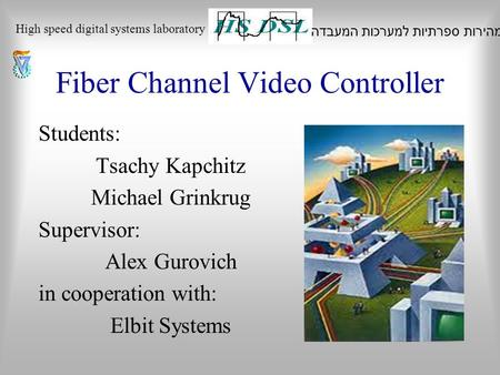 Fiber Channel Video Controller Students: Tsachy Kapchitz Michael Grinkrug Supervisor: Alex Gurovich in cooperation with: Elbit Systems המעבדה למערכות ספרתיות.