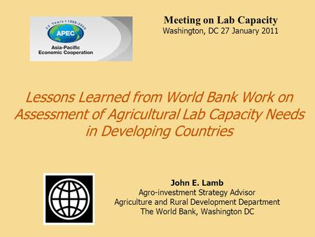 Lessons Learned from World Bank Work on Assessment of Agricultural Lab Capacity Needs in Developing Countries John E. Lamb Agro-investment Strategy Advisor.