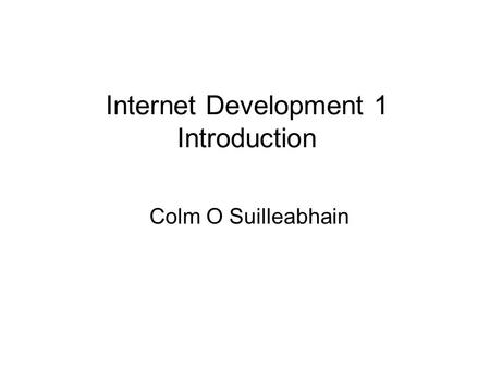 Internet Development 1 Introduction Colm O Suilleabhain.