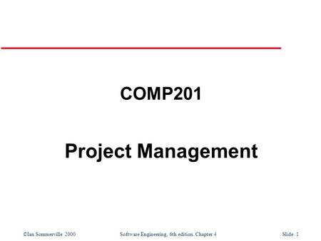 ©Ian Sommerville 2000Software Engineering, 6th edition. Chapter 4 Slide 1 COMP201 Project Management.