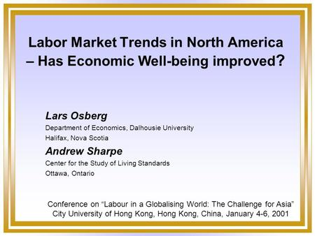 Labor Market Trends in North America – Has Economic Well-being improved ? Lars Osberg Department of Economics, Dalhousie University Halifax, Nova Scotia.