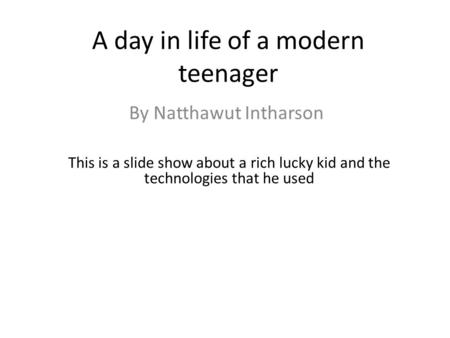A day in life of a modern teenager By Natthawut Intharson This is a slide show about a rich lucky kid and the technologies that he used.
