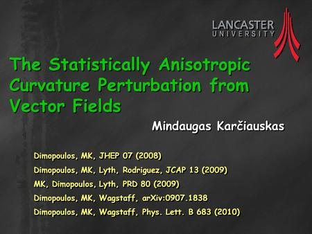 The Statistically Anisotropic Curvature Perturbation from Vector Fields Mindaugas Karčiauskas Dimopoulos, MK, JHEP 07 (2008) Dimopoulos, MK, Lyth, Rodriguez,