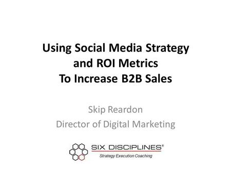 Using Social Media Strategy and ROI Metrics To Increase B2B Sales Skip Reardon Director of Digital Marketing.