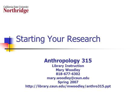 Starting Your Research Anthropology 315 Library Instruction Mary Woodley 818-677-6302 Spring 2007