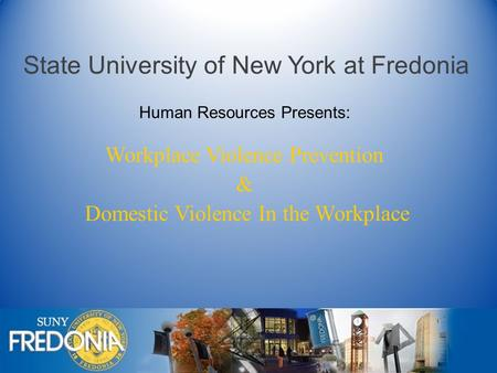 State University of New York at Fredonia Workplace Violence Prevention & Domestic Violence In the Workplace Human Resources Presents: