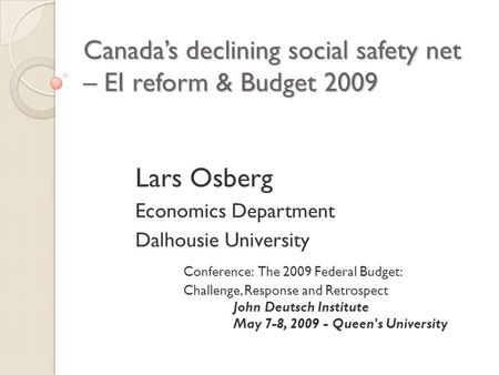 Canada's declining social safety net – EI reform & Budget 2009 Lars Osberg Economics Department Dalhousie University Conference: The 2009 Federal Budget: