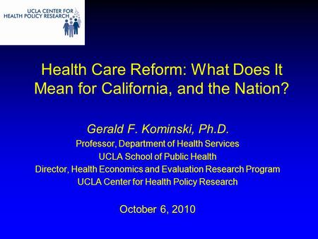 Health Care Reform: What Does It Mean for California, and the Nation? Gerald F. Kominski, Ph.D. Professor, Department of Health Services UCLA School of.