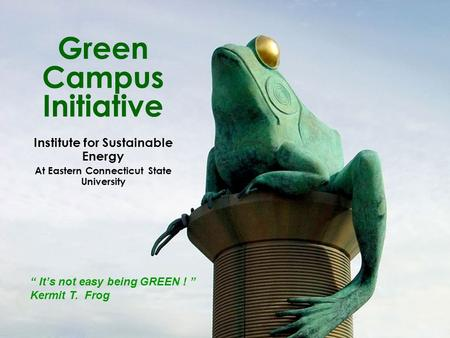 "Green Campus Initiative Institute for Sustainable Energy At Eastern Connecticut State University "" It's not easy being GREEN ! "" Kermit T. Frog."
