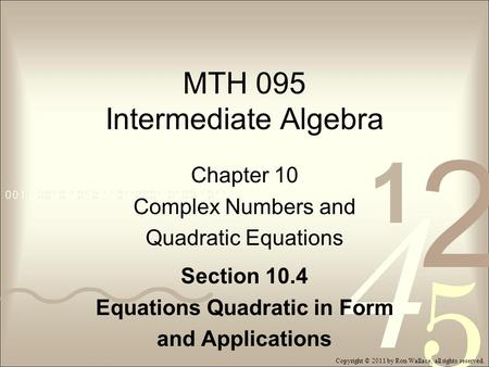 MTH 095 Intermediate Algebra Chapter 10 Complex Numbers and Quadratic Equations Section 10.4 Equations Quadratic in Form and Applications Copyright © 2011.