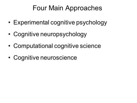 Four Main Approaches Experimental cognitive psychology Cognitive neuropsychology Computational cognitive science Cognitive neuroscience.