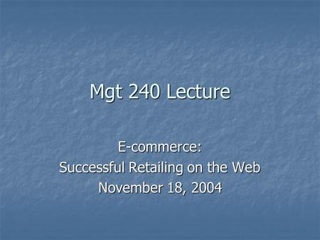 Mgt 240 Lecture E-commerce: Successful Retailing on the Web November 18, 2004.