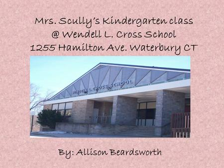 Mrs. Scully's Kindergarten Wendell L. Cross School 1255 Hamilton Ave. Waterbury CT By: Allison Beardsworth.
