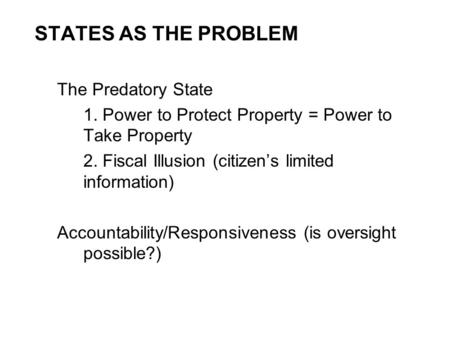 STATES AS THE PROBLEM The Predatory State 1. Power to Protect Property = Power to Take Property 2. Fiscal Illusion (citizen's limited information) Accountability/Responsiveness.
