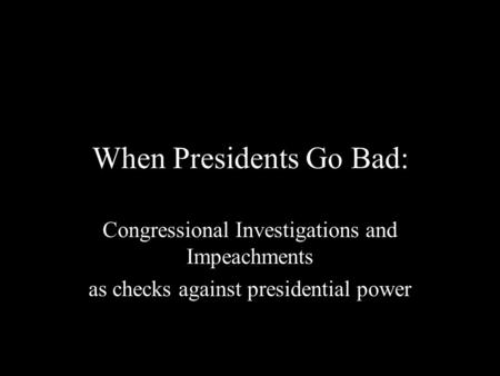 When Presidents Go Bad: Congressional Investigations and Impeachments as checks against presidential power.