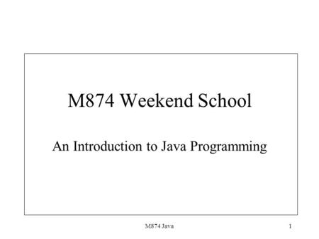 M874 Java1 M874 Weekend School An Introduction to <strong>Java</strong> Programming.