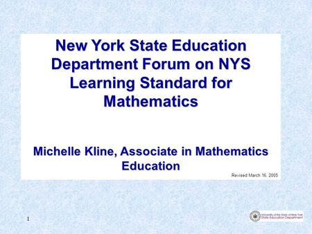 1 New York State Education Department Forum on NYS Learning Standard for Mathematics Michelle Kline, Associate in Mathematics Education Revised March 16,