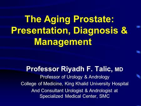 The Aging Prostate: Presentation, Diagnosis & Management Professor Riyadh F. Talic, MD Professor of Urology & Andrology College of Medicine, King Khalid.