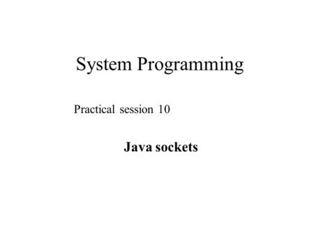 System Programming Practical session 10 Java sockets.