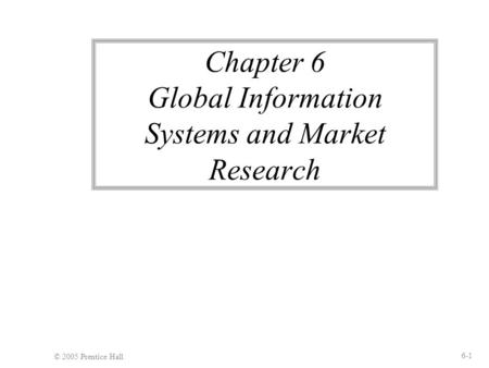 © 2005 Prentice Hall 6-1 Chapter 6 Global Information Systems and Market Research.