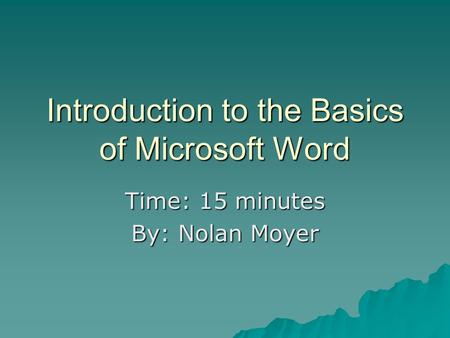 Introduction to the Basics of Microsoft Word Time: 15 minutes By: Nolan Moyer.