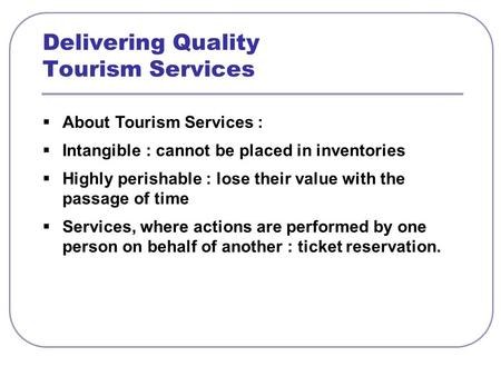  About Tourism Services :  Intangible : cannot be placed in inventories  Highly perishable : lose their value with the passage of time  Services, where.