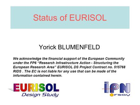 "Status of EURISOL Yorick BLUMENFELD We acknowledge the financial support of the European Community under the FP6 ""Research Infrastructure Action - Structuring."