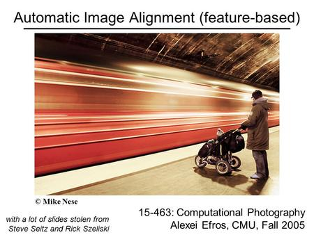 Automatic Image Alignment (feature-based) 15-463: Computational Photography Alexei Efros, CMU, Fall 2005 with a lot of slides stolen from Steve Seitz and.