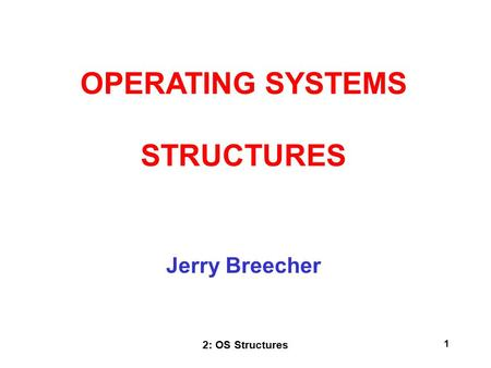 2: OS Structures 1 Jerry Breecher OPERATING SYSTEMS STRUCTURES.