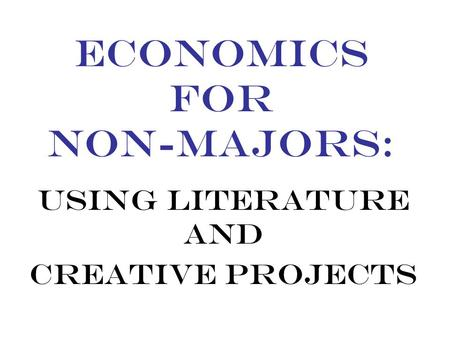 ECONOMICS FOR NON-MAJORS: USING LITERATURE AND CREATIVE PROJECTS.