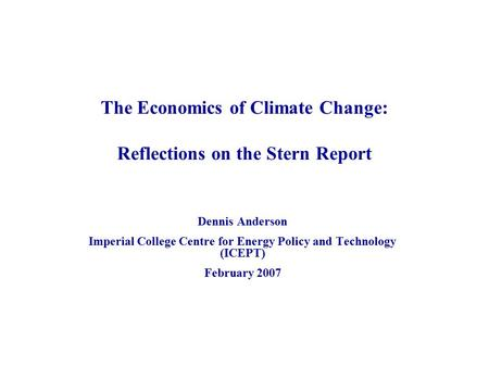 The Economics of Climate Change: Reflections on the Stern Report Dennis Anderson Imperial College Centre for Energy Policy and Technology (ICEPT) February.