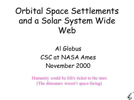 Orbital Space Settlements and a Solar System Wide Web Al Globus CSC at NASA Ames November 2000 Humanity could be life's ticket to the stars (The dinosaurs.