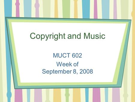 Copyright and Music MUCT 602 Week of September 8, 2008.