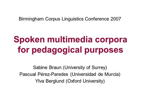 Spoken multimedia corpora for pedagogical purposes Sabine Braun (University of Surrey) Pascual Pérez-Paredes (Universidad de Murcia) Ylva Berglund (Oxford.