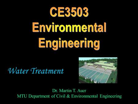 Dr. Martin T. Auer MTU Department of Civil & Environmental Engineering Water Treatment.