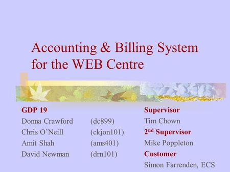 Accounting & Billing System for the WEB Centre GDP 19 Donna Crawford (dc899) Chris O'Neill (ckjon101) Amit Shah (ams401) David Newman (drn101) Supervisor.