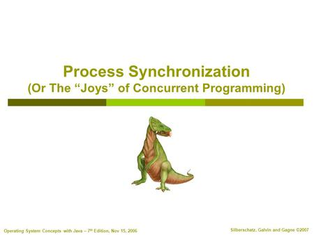 "Silberschatz, Galvin and Gagne ©2007 Operating System Concepts with Java – 7 th Edition, Nov 15, 2006 Process Synchronization (Or The ""Joys"" of Concurrent."