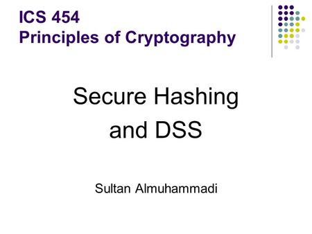 Secure Hashing and DSS Sultan Almuhammadi ICS 454 Principles of Cryptography.