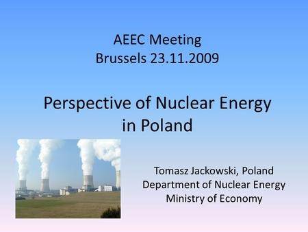 AEEC Meeting Brussels 23.11.2009 Tomasz Jackowski, Poland Department of Nuclear Energy Ministry of Economy Perspective of Nuclear Energy in Poland.