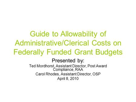 Guide to Allowability of Administrative/Clerical Costs on Federally Funded Grant Budgets Presented by: Ted Mordhorst, Assistant Director, Post Award Compliance,