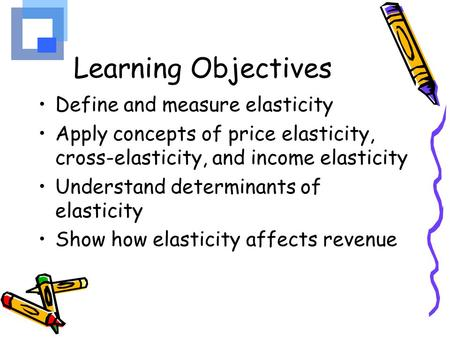 Learning Objectives Define and measure elasticity