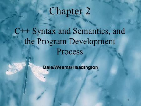 1 Chapter 2 C++ Syntax and Semantics, and the Program Development Process Dale/Weems/Headington.