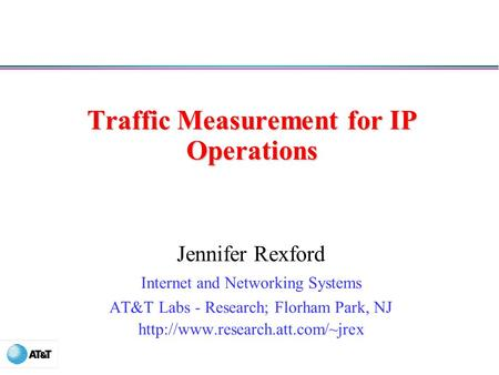 Traffic Measurement for IP Operations Jennifer Rexford Internet and Networking Systems AT&T Labs - Research; Florham Park, NJ