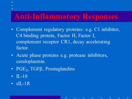 Anti-Inflammatory Responses Complement regulatory proteins: e.g. C1 inhibitor, C4 binding protein, Factor H, Factor I, complement receptor CR1, decay accelerating.