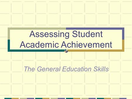 Assessing Student Academic Achievement The General Education Skills.